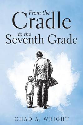 From the Cradle to the Seventh Grade by Chad a Wright