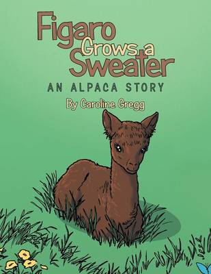 Figaro Grows a Sweater An Alpaca Story by Caroline Gregg