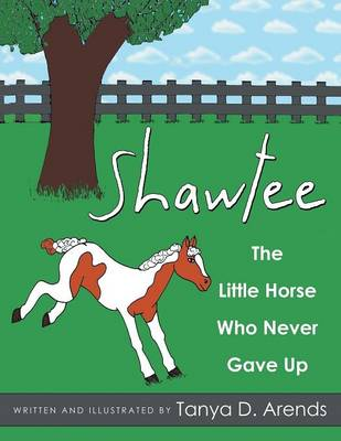 Shawtee The Little Horse Who Never Gave Up by Tanya D Arends