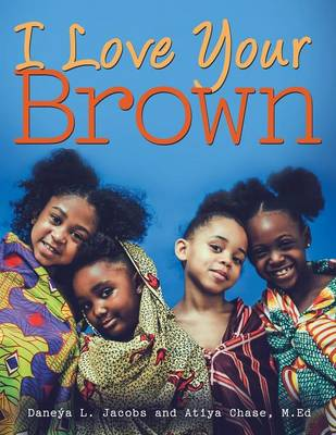 I Love Your Brown by Daneya L Jacobs, M Ed Atiya Chase
