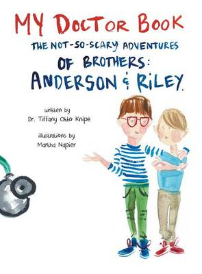 My Doctor Book The Not-So-Scary Adventures of Brothers: Anderson and Riley by Dr Tiffany Otto Knipe