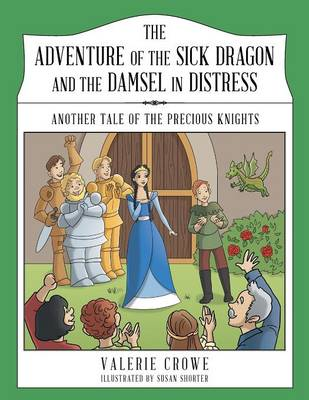 The Adventure of the Sick Dragon and the Damsel in Distress Another Tale of the Precious Knights by Valerie Crowe