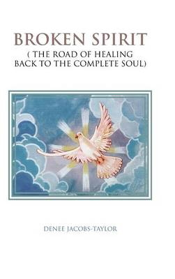 Broken Spirit ( The Road of Healing Back to the Complete Soul) by DENEE JACOBS-TAYLOR