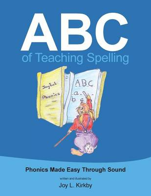 ABC of Teaching Spelling Phonics Made Easy Through Sound by Joy L Kirkby