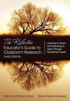 The Reflective Educator's Guide to Classroom Research Learning to Teach and Teaching to Learn Through Practitioner Inquiry by Nancy Fichtman Dana, Diane Yendol-Hoppey