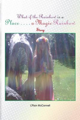 What If the Rainbow Is a Place A Magic Rainbow Story by L'Rain McConnell