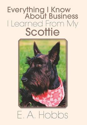 Everything I Know about Business I Learned from My Scottie by E a Hobbs