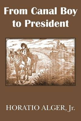 From Canal Boy to President or the Boyhood and Manhood of James A. Garfield by Horatio, Jr Alger