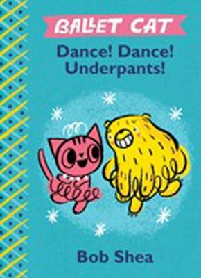 Ballet Cat: Dance! Dance! Underpants! by Bob Shea