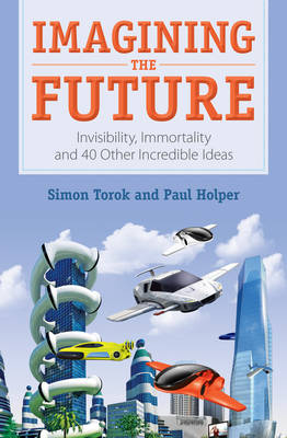 Imagining the Future Invisibility, Immortality and 40 Other Incredible Ideas by Paul Holper, Simon Torok