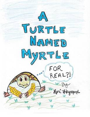 A Turtle Named Myrtle (for Real?!) by Lori Haymond