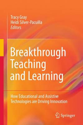 Breakthrough Teaching and Learning How Educational and Assistive Technologies are Driving Innovation by Tracy Gray