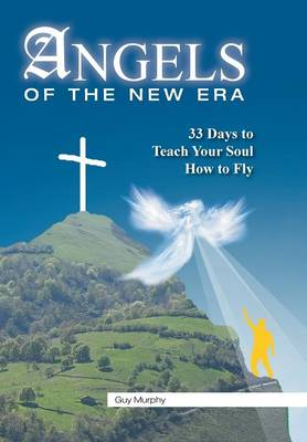 Angels of the New Era 33 Days to Teach Your Soul How to Fly by Guy Murphy