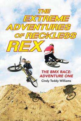 The Extreme Adventures of Reckless Rex The BMX Race: Adventure One by Cindy Teddy Williams