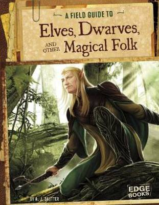 A Field Guide to Elves, Dwarves, and Other Magical Folk by A J Sautter