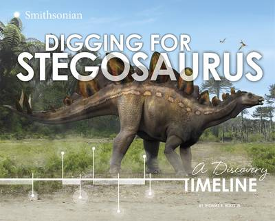 Digging for Stegosaurus A Discovery Timeline by Thomas R Holtz Jr