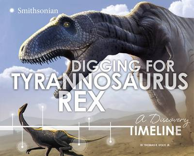 Digging for Tyrannosaurus Rex A Discovery Timeline by Thomas R Holtz Jr