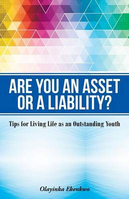 Are You an Asset or a Liability? Tips for Living Life as an Outstanding Youth by Olayinka Hephzibah Ekenkwo