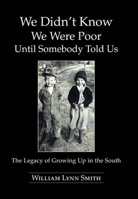 We Didn't Know We Were Poor Until Somebody Told Us The Legacy of Growing Up in the South by William Lynn Smith
