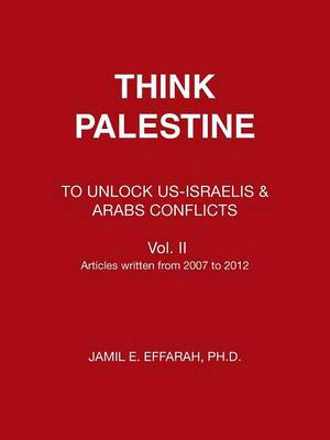 Think Palestine To Unlock Us-Israelis & Arabs Conflicts Vol. II by Jamil Effarah