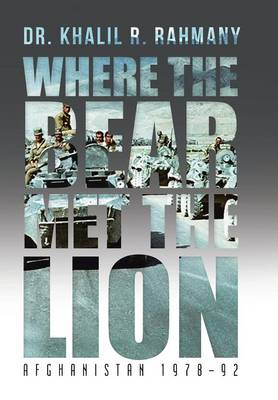 Where the Bear Met the Lion Afghanistan 1978-92 by Khalil R, Dr Rahmany