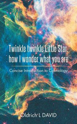 Twinkle Twinkle Little Star, How I Wonder What You Are Concise Introduction to Cosmology by Oldrich L David