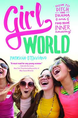 Girl World How to Ditch the Drama and Find Your Inner Amazing by Patricia Ottaviano