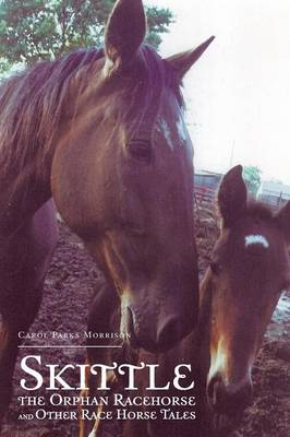 Skittle, the Orphan Racehorse, and Other Race Horse Tales by Carol Parks Morrison
