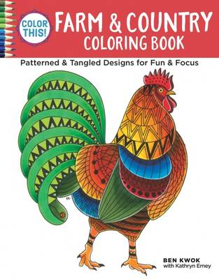 Color This! Farm & Country Coloring Book Patterned & Tangled Designs for Fun & Focus by Ben Kwok