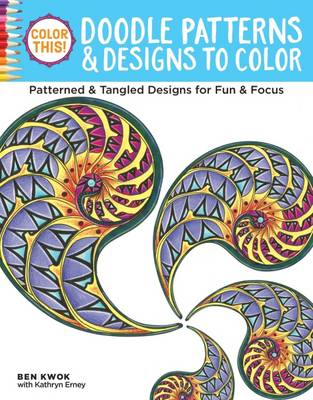 Color This! Doodle Patterns & Designs to Color Patterned & Tangled Designs for Fun & Focus by Ben Kwok