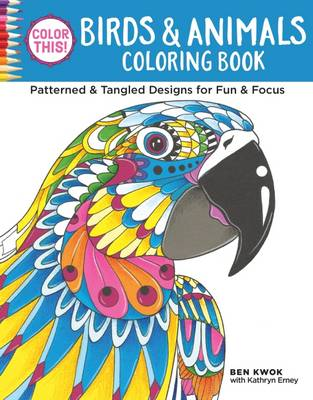 Color This! Birds & Animals Coloring Book Patterned & Tangled Designs for Fun & Focus by Ben Kwok