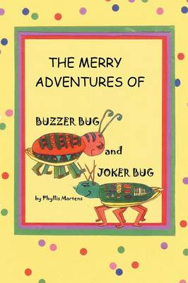 The Merry Adventures of Buzzer Bug and His Cousin Joker Bug by Phyllis Martens