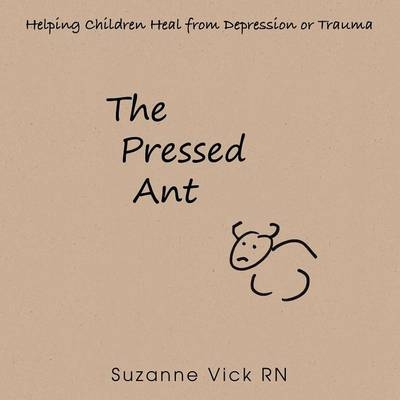 The Pressed Ant Helping Children Heal from Depression or Trauma by Suzanne Vick Rn
