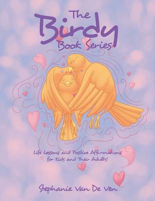 The Birdy Book Series Life Lessons and Positive Affirmations for Kids and Their Adults! by Stephanie Van De Ven