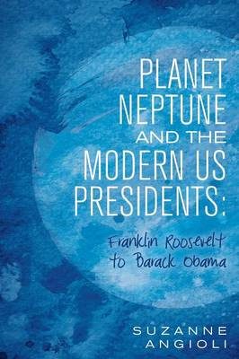 Planet Neptune and the Modern Us Presidents Franklin Roosevelt to Barack Obama by Suzanne Angioli