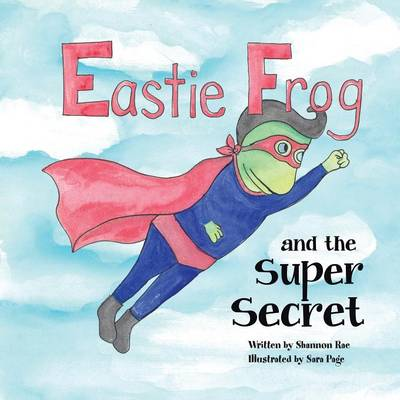 Eastie Frog And the Super Secret by Shannon Rae