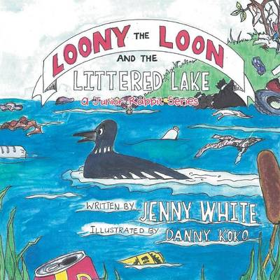 Loony the Loon and the Littered Lake A Junior Rabbit Series by Jenny (Boston University) White