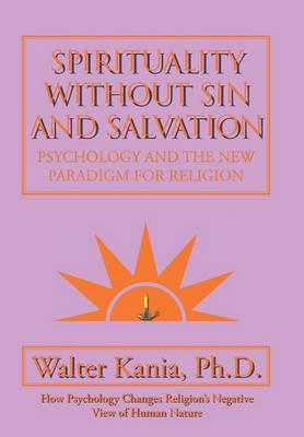 Spirituality Without Sin and Salvation Psychology and the New Paradigm for Religion by Ph D Walter Kania