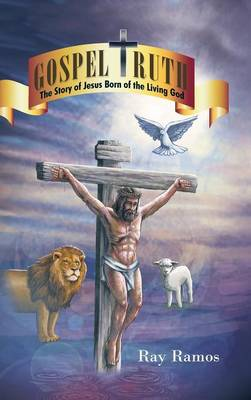 Gospel Truth The Story of Jesus Born of the Living God by Ray Ramos