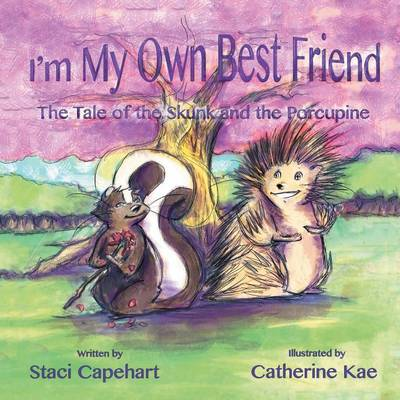 I'm My Own Best Friend The Tale of the Skunk and the Porcupine by Staci Capehart