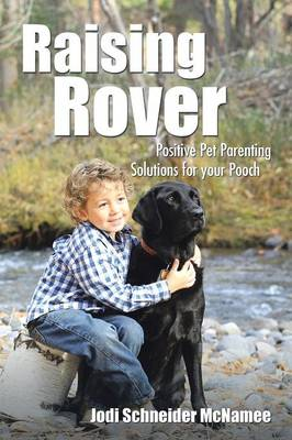 Raising Rover Positive Pet Parenting Solutions for Your Pooch by Jodi Schneider McNamee