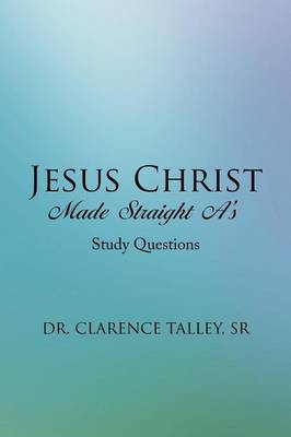 Jesus Christ Made Straight A's Study Questions by Sr Dr Clarence Talley