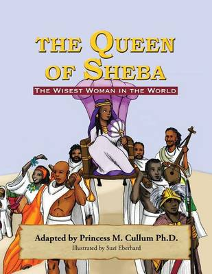 The Queen of Sheba The Wisest Women in the World by Princess M Cullum Ph D