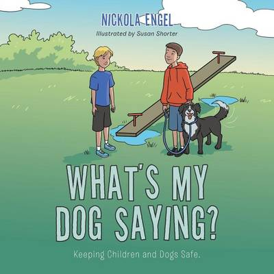 What's My Dog Saying? Keeping Children and Dogs Safe by Nickola Engel