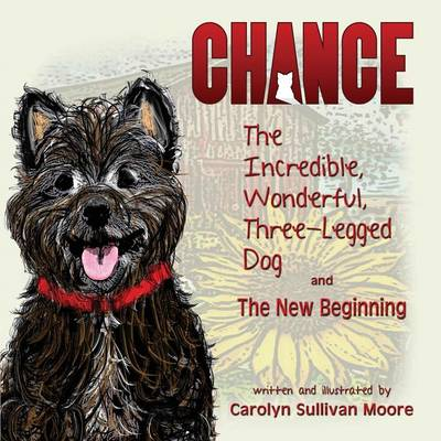 Chance, the Incredible, Wonderful, Three-Legged Dog and the New Beginning by Carolyn Sullivan Moore