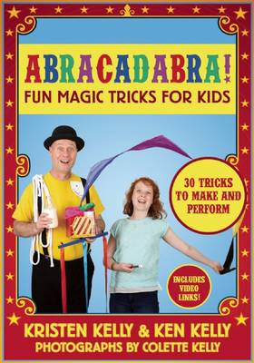 Abracadabra! Fun Magic Tricks for Kids by Kristen Kelly, Ken Kelly, Colette Kelly