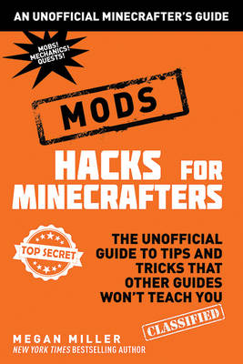 Hacks for Minecrafters: Mods The Unofficial Guide to Tips and Tricks That Other Guides Won't Teach You by Megan Miller
