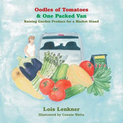Oodles of Tomatoes & One Packed Van Raising Garden Produce for a Market Stand by Lois Lenkner