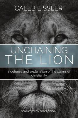 Unchaining the Lion A Defense and Explanation of the Claims of Christianity by Caleb Eissler