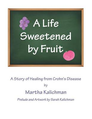 A Life Sweetened by Fruit A Story of Healing from Crohn's Disease by Martha Kalichman